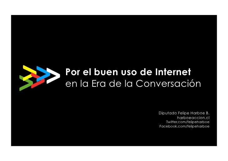 Por el buen uso de Internet en la Era de la Conversación                     Diputado Felipe Harboe B.                    ...