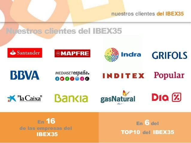 nuestros clientes del IBEX35 Nuestros clientes del IBEX35 En 16 de las empresas del IBEX35 En 6 del TOP10 del IBEX35