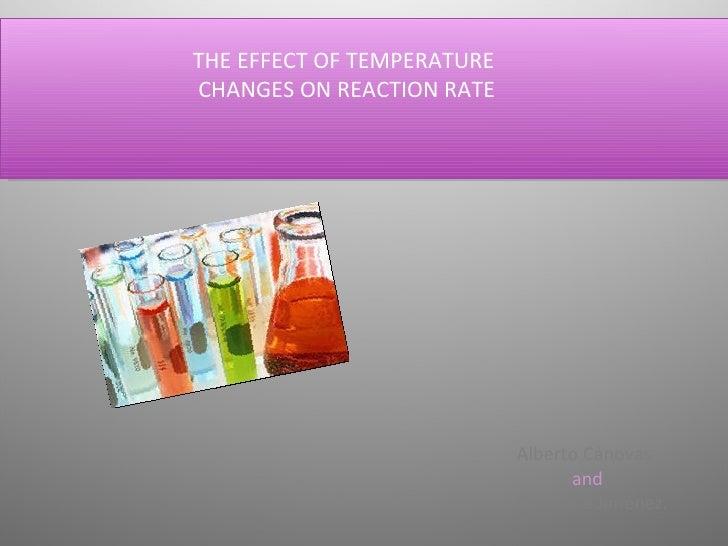 THE EFFECT OF TEMPERATURE  CHANGES ON REACTION RATE Alberto Cánovas  and   Estefanía Jiménez.