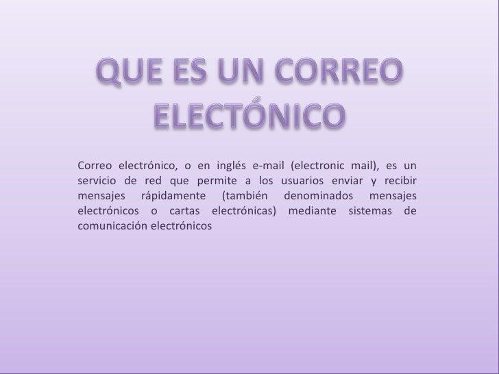 QUE ES UN CORREO ELECTÓNICO<br />Correo electrónico, o en inglés e-mail (electronic mail), es un servicio de red que permi...
