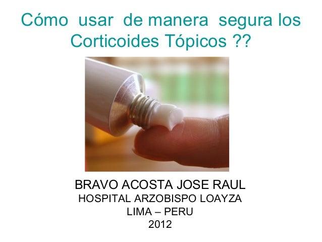 Cómo usar de manera segura los    Corticoides Tópicos ??     BRAVO ACOSTA JOSE RAUL      HOSPITAL ARZOBISPO LOAYZA        ...