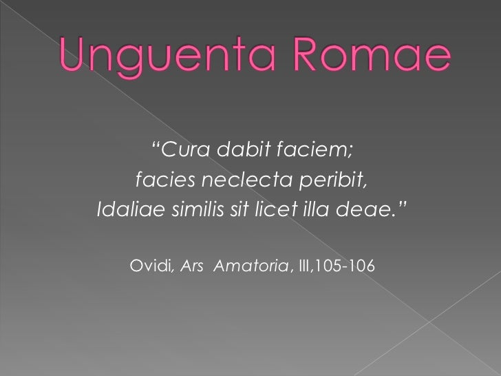 "UnguentaRomae<br />""Cura dabitfaciem; <br />facies neclectaperibit,<br />Idaliaesimilissitlicet illa deae.""<br />Ovidi, Ar..."