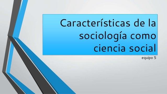 Características de la sociología como ciencia social equipo 5