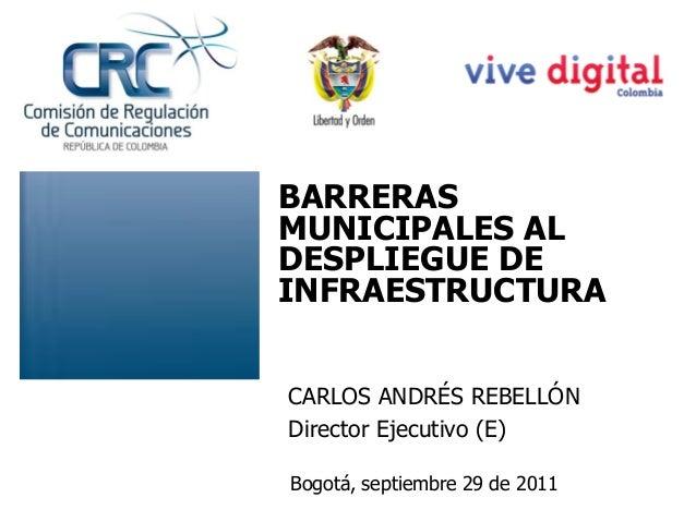 CARLOS ANDRÉS REBELLÓN Director Ejecutivo (E) Bogotá, septiembre 29 de 2011 BARRERAS MUNICIPALES AL DESPLIEGUE DE INFRAEST...