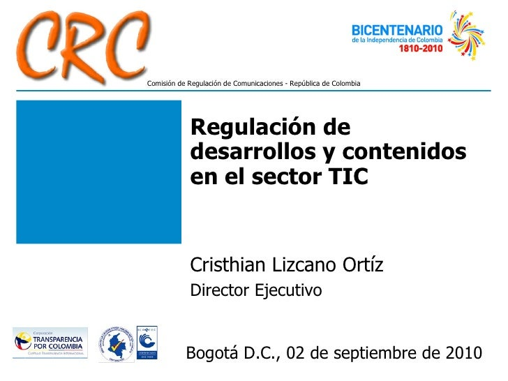Regulación de desarrollos y contenidos en el sector TIC Cristhian Lizcano Ortíz Director Ejecutivo Bogotá D.C., 02 de sept...