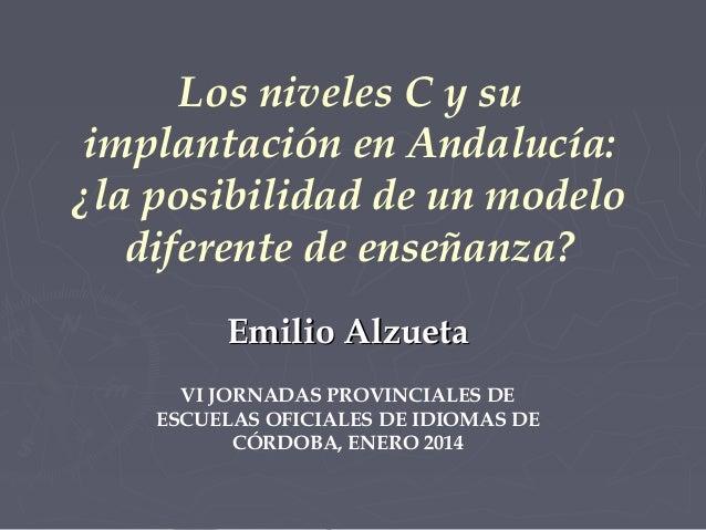 Los niveles C y su implantación en Andalucía: ¿la posibilidad de un modelo diferente de enseñanza? Emilio Alzueta VI JORNA...