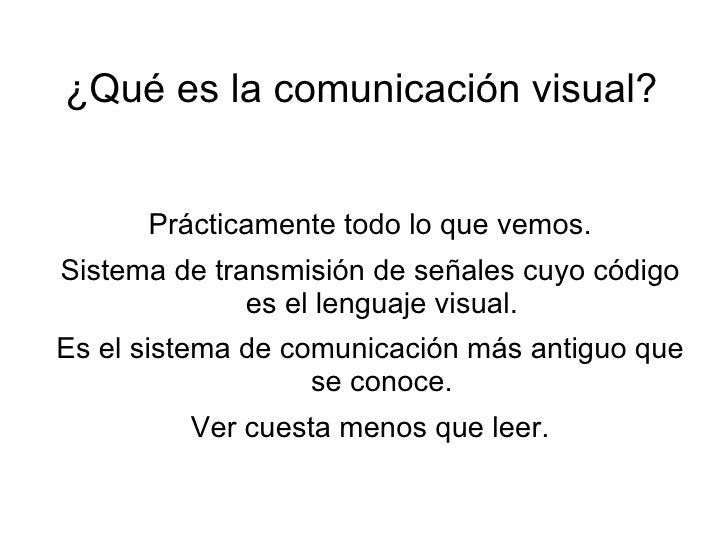 ¿Qué es la comunicación visual?         Prácticamente todo lo que vemos. Sistema de transmisión de señales cuyo código    ...