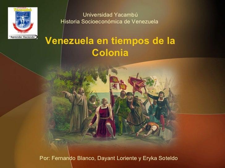 Universidad Yacambú        Historia Socioeconómica de Venezuela  Venezuela en tiempos de la           ColoniaPor: Fernando...