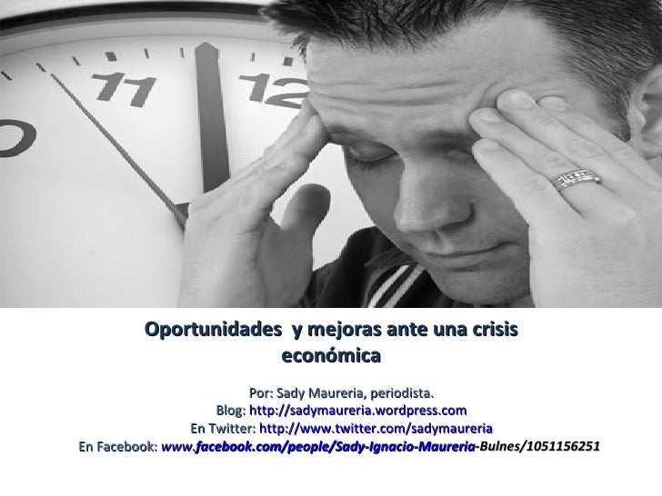 Oportunidades  y mejoras ante una crisis económica Por: Sady Maureria, periodista. Blog:  http://sadymaureria.wordpress.co...