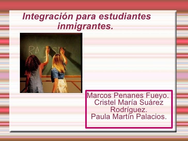 Integración para estudiantes inmigrantes.  Marcos Penanes Fueyo.  Cristel María Suárez Rodríguez. Paula Martín Palacios.