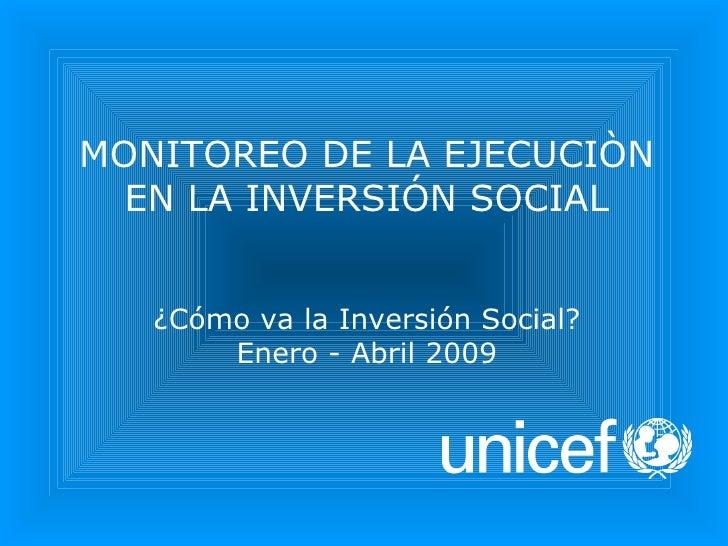 MONITOREO DE LA EJECUCIÒN EN LA INVERSIÓN SOCIAL ¿Cómo va la Inversión Social? Enero - Abril 2009
