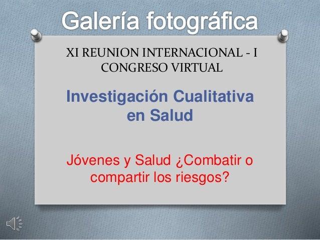 XI REUNION INTERNACIONAL - I CONGRESO VIRTUAL Investigación Cualitativa en Salud Jóvenes y Salud ¿Combatir o compartir los...