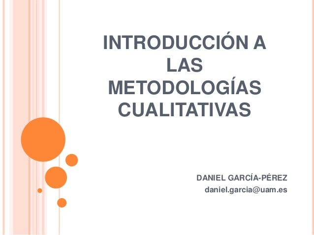 INTRODUCCIÓN A      LAS METODOLOGÍAS  CUALITATIVAS        DANIEL GARCÍA-PÉREZ         daniel.garcia@uam.es