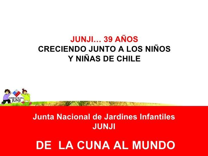 DE  LA CUNA AL MUNDO JUNJI…   39 AÑOS CRECIENDO JUNTO A LOS NIÑOS Y NIÑAS DE CHILE Junta Nacional de Jardines Infantiles J...