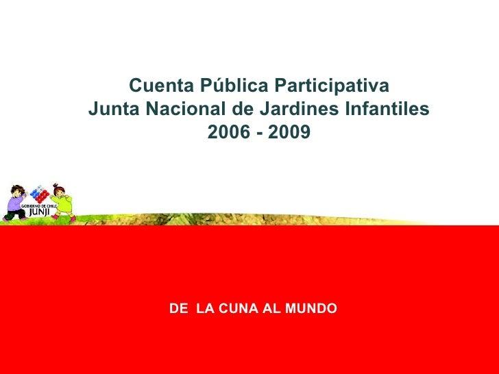 DE  LA CUNA AL MUNDO Cuenta Pública Participativa Junta Nacional de Jardines Infantiles 2006 - 2009