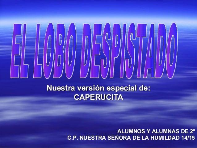 Nuestra versión especial de:Nuestra versión especial de: CAPERUCITACAPERUCITA ALUMNOS Y ALUMNAS DE 2º C.P. NUESTRA SEÑORA ...