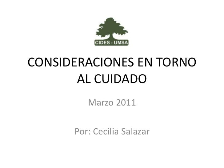 CONSIDERACIONES EN TORNO AL CUIDADO<br />Marzo 2011<br />Por: Cecilia Salazar<br />