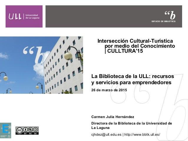 Intersección Cultural-Turística por medio del Conocimiento | CULLTURA'15 La Biblioteca de la ULL: recursos y servicios par...