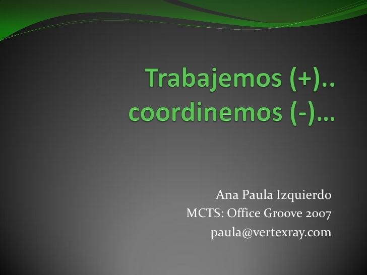 Ana Paula Izquierdo MCTS: Office Groove 2007    paula@vertexray.com