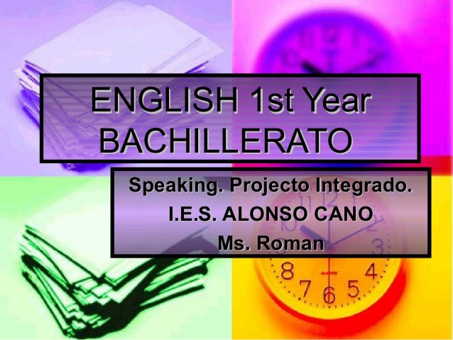 ENGLISH 1st YearENGLISH 1st Year BACHILLERATOBACHILLERATO Speaking. Projecto Integrado.Speaking. Projecto Integrado. I.E.S...