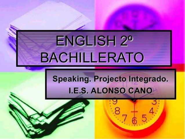 ENGLISH 2ºBACHILLERATO Speaking. Projecto Integrado.    I.E.S. ALONSO CANO
