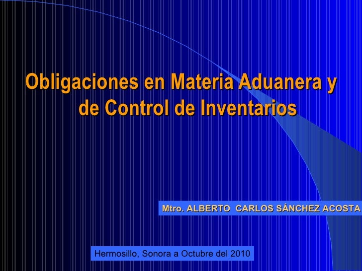 <ul><li>Obligaciones en Materia Aduanera y de Control de Inventarios </li></ul>Mtro. ALBERTO  CARLOS SÁNCHEZ ACOSTA Hermos...