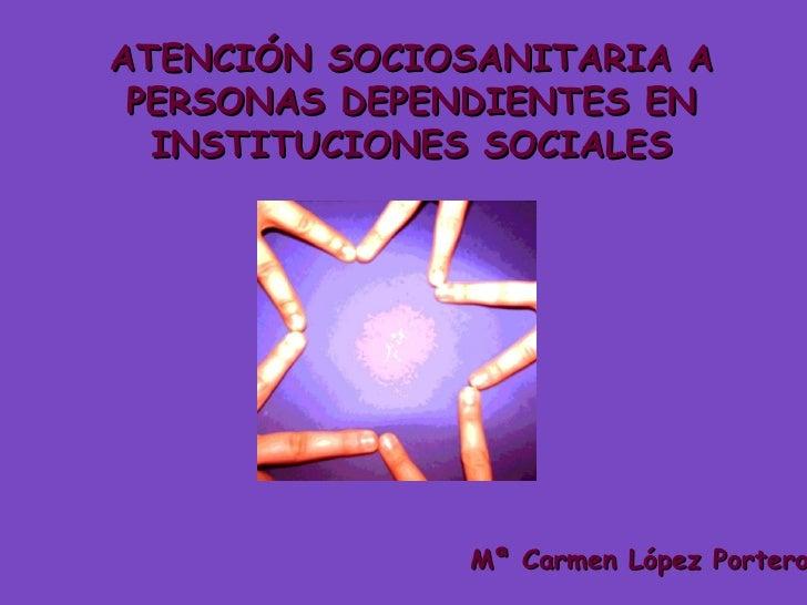 ATENCIÓN SOCIOSANITARIA A PERSONAS DEPENDIENTES EN INSTITUCIONES SOCIALES Mª Carmen López Portero