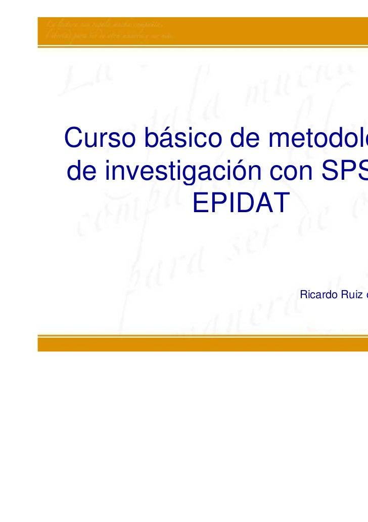 Curso básico de metodologíade investigación con SPSS y           EPIDAT                 Ricardo Ruiz de Adana Pérez