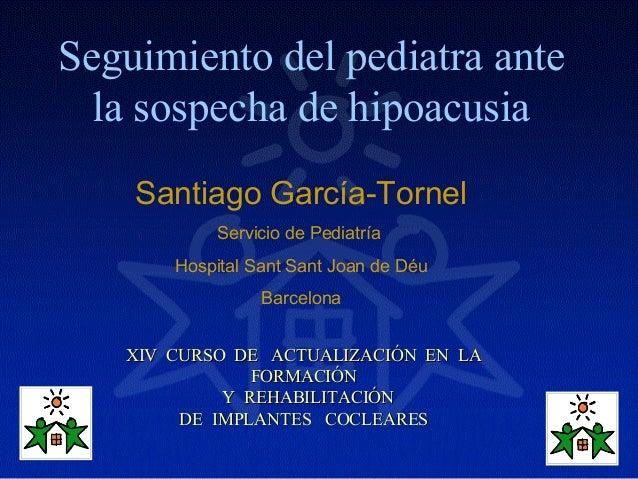 Seguimiento del pediatra ante  la sospecha de hipoacusia    Santiago García-Tornel           Servicio de Pediatría       H...