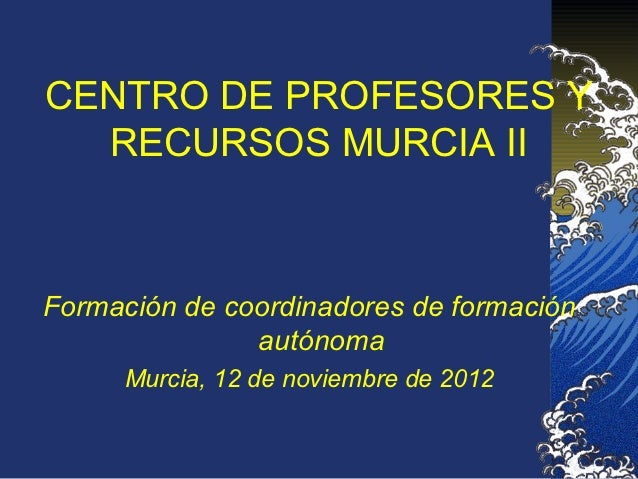CENTRO DE PROFESORES Y  RECURSOS MURCIA IIFormación de coordinadores de formación               autónoma      Murcia, 12 d...