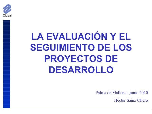 LA EVALUACIÓN Y EL SEGUIMIENTO DE LOS PROYECTOS DE DESARROLLO Palma de Mallorca, junio 2010 Héctor Sainz Ollero