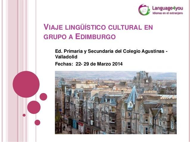 VIAJE LINGÜÍSTICO CULTURAL EN GRUPO A EDIMBURGO Ed. Primaria y Secundaria del Colegio Agustinas Valladolid Fechas: 22- 29 ...