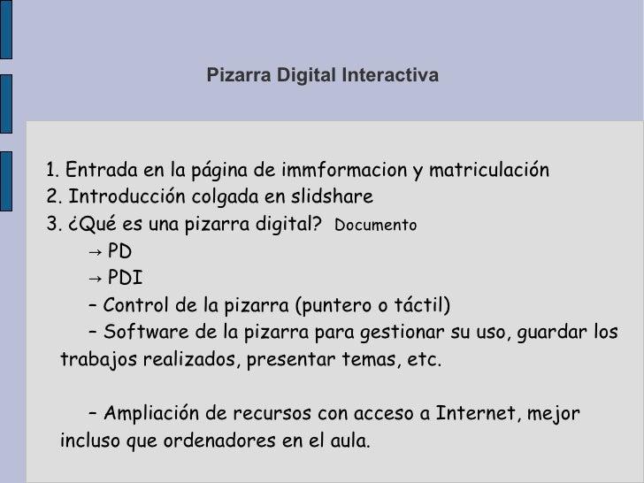 Pizarra Digital Interactiva 1. Entrada en la página de immformacion y matriculación 2. Introducción colgada en slidshare 3...