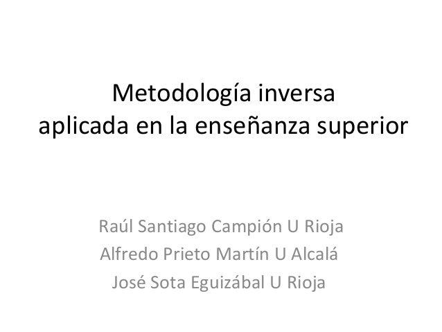 Metodología inversa aplicada en la enseñanza superior Raúl Santiago Campión U Rioja Alfredo Prieto Martín U Alcalá José So...