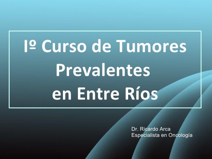 Iº Curso de Tumores Prevalentes  en Entre Ríos Dr. Ricardo Arca Especialista en Oncología