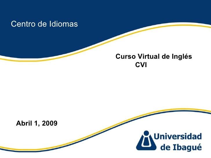 Centro de Idiomas Curso Virtual de Inglés CVI  Abril 1, 2009
