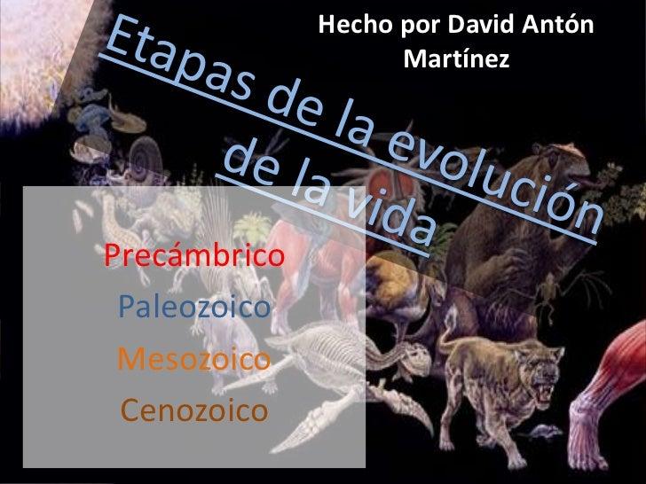 Hecho por David Antón Martínez<br />Etapas de la evolución de la vida<br />Precámbrico<br />Paleozoico<br />Mesozoico<br /...
