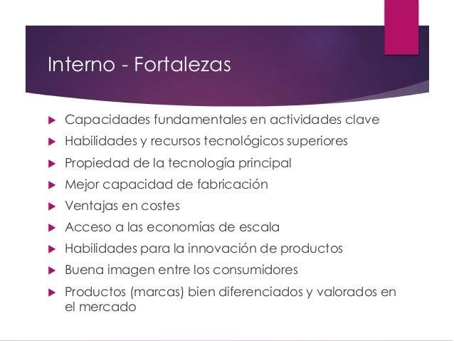 Interno - Fortalezas  Capacidades fundamentales en actividades clave  Habilidades y recursos tecnológicos superiores  P...