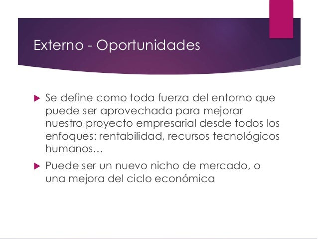 Externo - Oportunidades  Se define como toda fuerza del entorno que puede ser aprovechada para mejorar nuestro proyecto e...