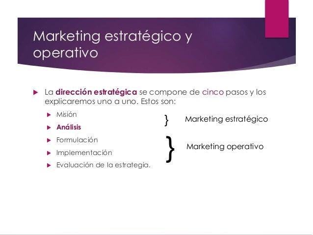 Marketing estratégico y operativo  La dirección estratégica se compone de cinco pasos y los explicaremos uno a uno. Estos...