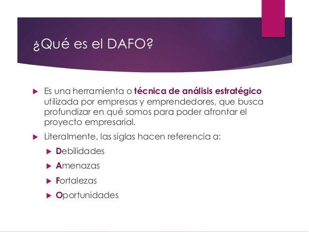 ¿Qué es el DAFO?  Es una herramienta o técnica de análisis estratégico utilizada por empresas y emprendedores, que busca ...