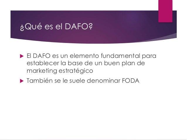 ¿Qué es el DAFO?  El DAFO es un elemento fundamental para establecer la base de un buen plan de marketing estratégico  T...