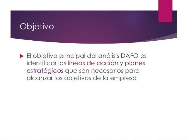 Objetivo  El objetivo principal del análisis DAFO es identificar las líneas de acción y planes estratégicos que son neces...
