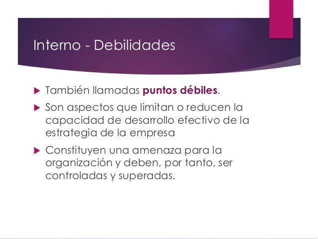 Interno - Debilidades  También llamadas puntos débiles.  Son aspectos que limitan o reducen la capacidad de desarrollo e...