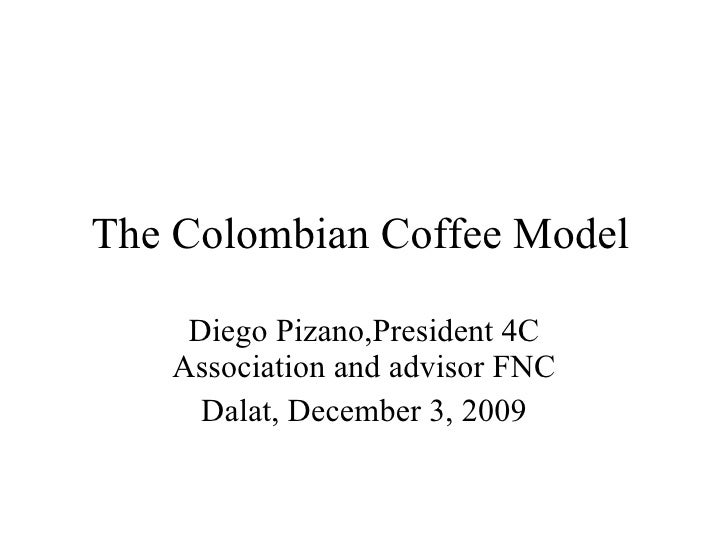 The Colombian Coffee Model Diego Pizano,President 4C Association and advisor FNC Dalat, December 3, 2009
