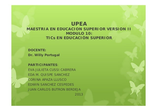 UPEAMAESTRIA EN EDUCACION SUPERIOR VERSION IIMODULO 10:TICs EN EDUCACIÒN SUPERIORDOCENTE:Dr. Willy PortugalPARTICIPANTES:E...