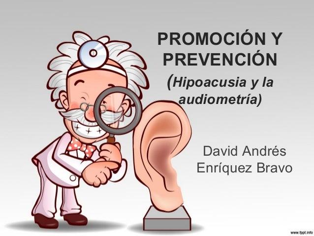 PROMOCIÓN Y PREVENCIÓN (Hipoacusia y la audiometría)  David Andrés Enríquez Bravo