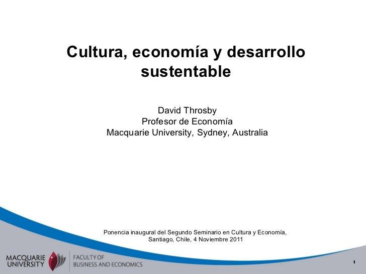 Cultura, economía y desarrollo sustentable David Throsby Profesor de Economía Macquarie University, Sydney, Australia Pone...