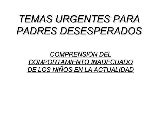 TEMAS URGENTES PARATEMAS URGENTES PARA PADRES DESESPERADOSPADRES DESESPERADOS COMPRENSIÓN DELCOMPRENSIÓN DEL COMPORTAMIENT...
