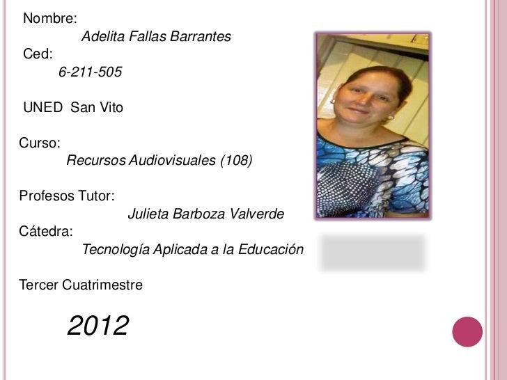 Nombre:           Adelita Fallas BarrantesCed:       6-211-505UNED San VitoCurso:         Recursos Audiovisuales (108)Prof...